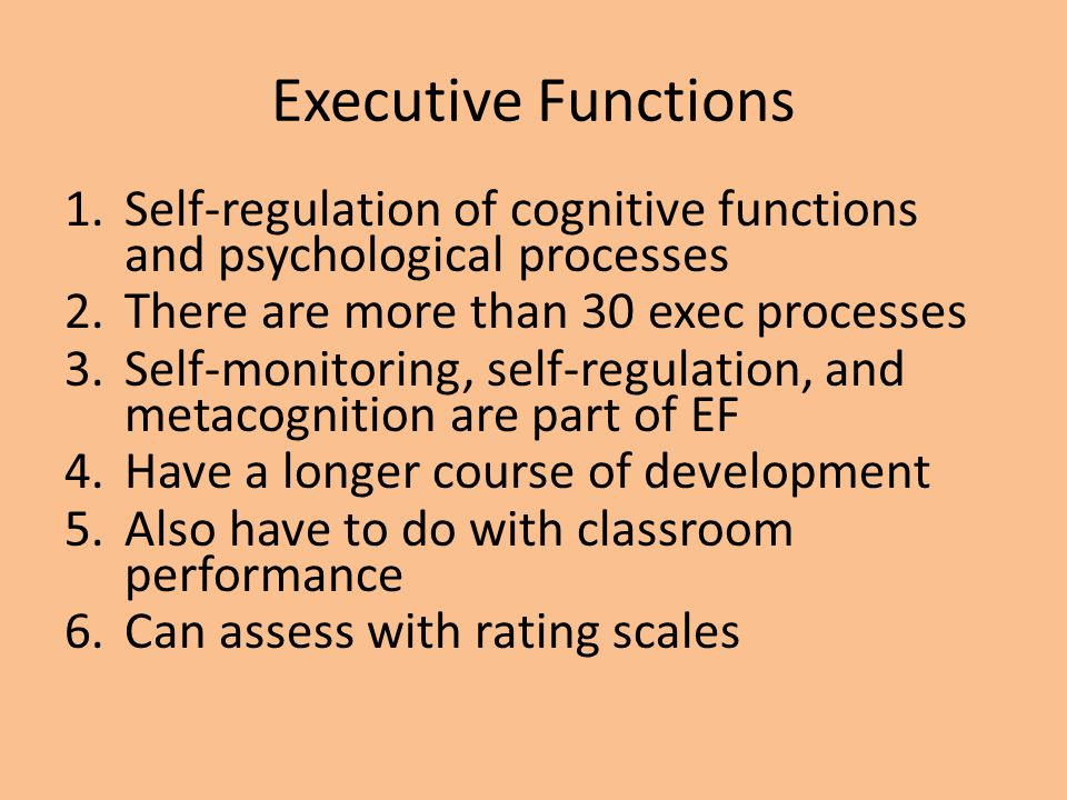 Executive Functions 1.Self-regulation of cognitive functions and psychological processes 2.There are more than 30 exec processes 3.Self-monitoring, se
