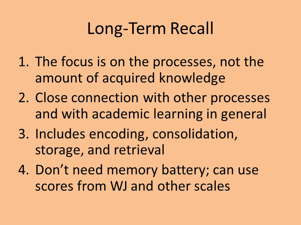 Long-Term Recall 1.The focus is on the processes, not the amount of acquired knowledge 2.Close connection with other processes and with academic learn