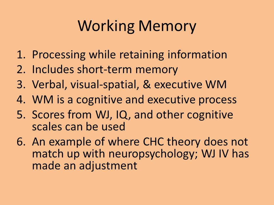 Working Memory 1.Processing while retaining information 2.Includes short-term memory 3.Verbal, visual-spatial, & executive WM 4.WM is a cognitive and