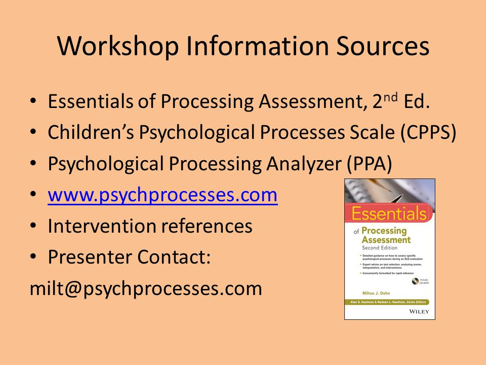 Workshop Information Sources Essentials of Processing Assessment, 2 nd Ed. Children's Psychological Processes Scale (CPPS) Psychological Processing An
