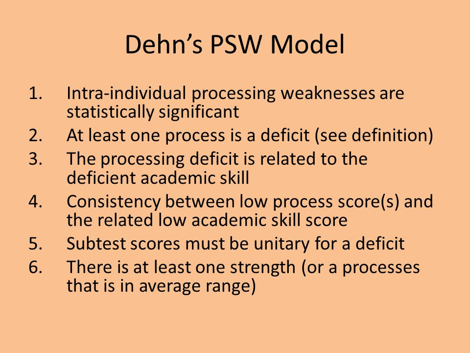 Dehn's PSW Model 1.Intra-individual processing weaknesses are statistically significant 2.At least one process is a deficit (see definition) 3.The pro