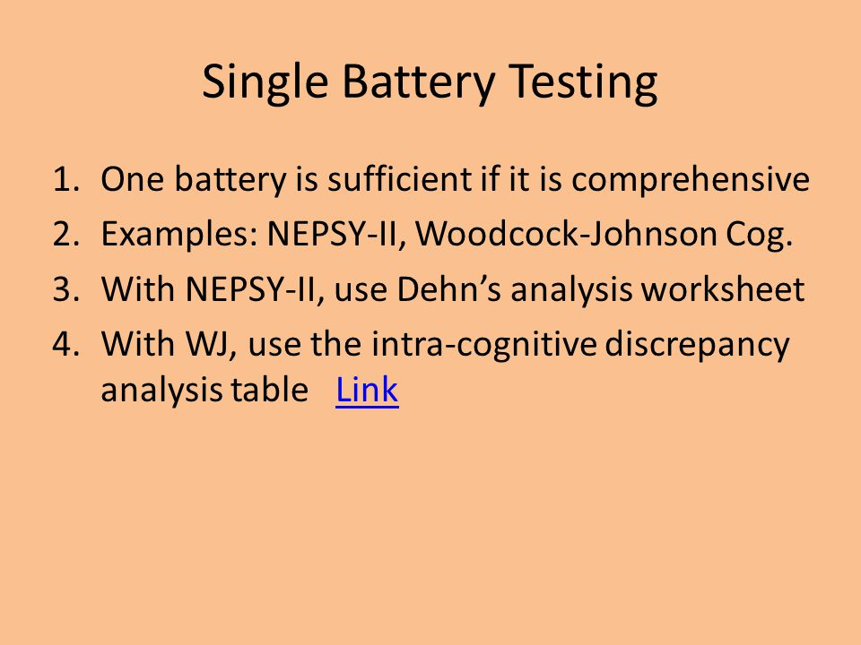 Single Battery Testing 1.One battery is sufficient if it is comprehensive 2.Examples: NEPSY-II, Woodcock-Johnson Cog. 3.With NEPSY-II, use Dehn's anal