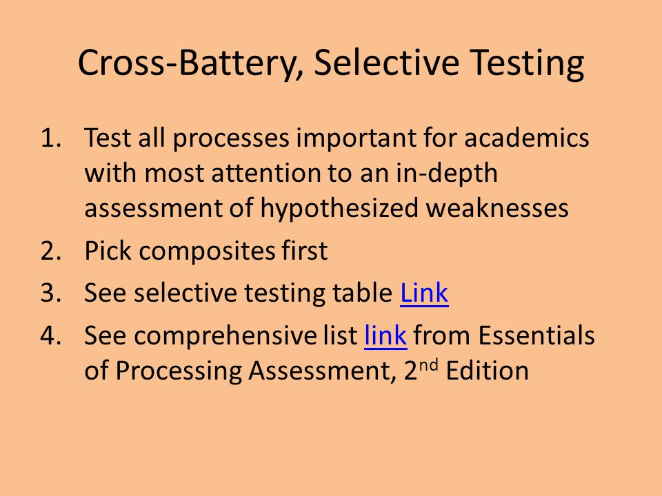 Cross-Battery, Selective Testing 1.Test all processes important for academics with most attention to an in-depth assessment of hypothesized weaknesses