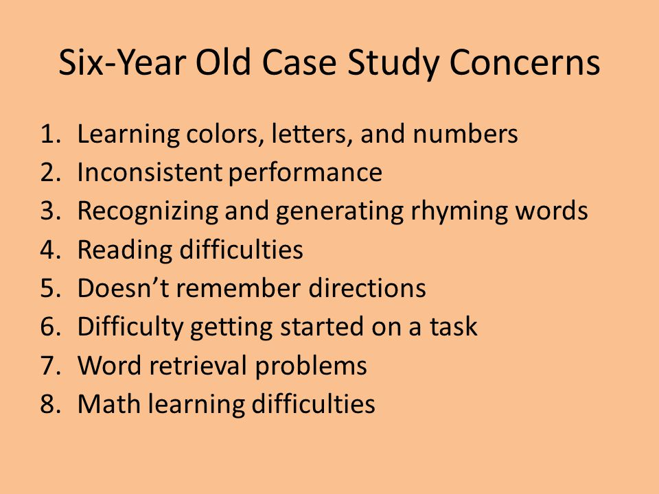 Six-Year Old Case Study Concerns 1.Learning colors, letters, and numbers 2.Inconsistent performance 3.Recognizing and generating rhyming words 4.Readi