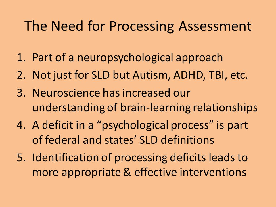 The Need for Processing Assessment 1.Part of a neuropsychological approach 2.Not just for SLD but Autism, ADHD, TBI, etc. 3.Neuroscience has increased