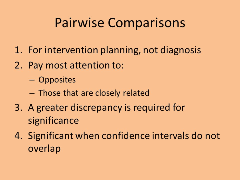 Pairwise Comparisons 1.For intervention planning, not diagnosis 2.Pay most attention to: – Opposites – Those that are closely related 3.A greater disc