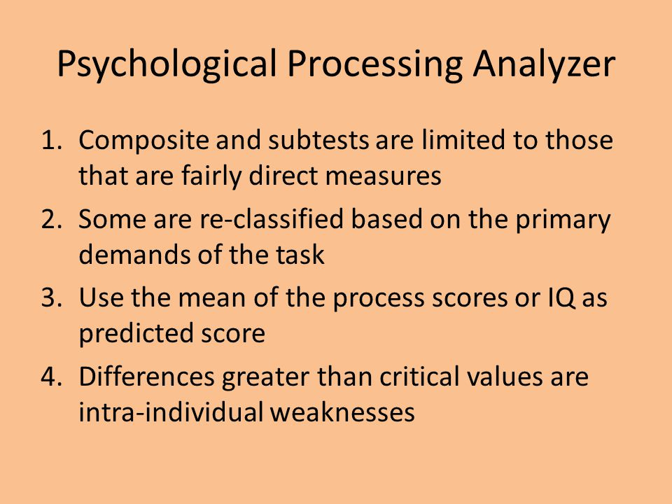 Psychological Processing Analyzer 1.Composite and subtests are limited to those that are fairly direct measures 2.Some are re-classified based on the