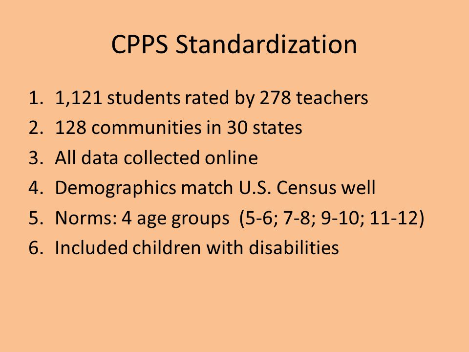 CPPS Standardization 1.1,121 students rated by 278 teachers 2.128 communities in 30 states 3.All data collected online 4.Demographics match U.S. Censu