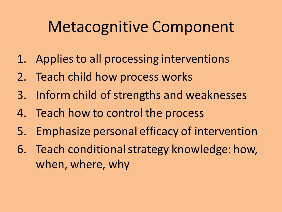 Metacognitive Component 1.Applies to all processing interventions 2.Teach child how process works 3.Inform child of strengths and weaknesses 4.Teach h