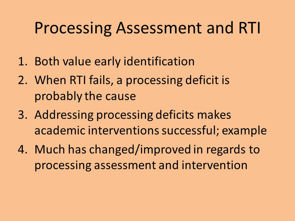 Processing Assessment and RTI 1.Both value early identification 2.When RTI fails, a processing deficit is probably the cause 3.Addressing processing d