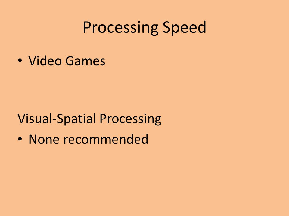 Processing Speed Video Games Visual-Spatial Processing None recommended