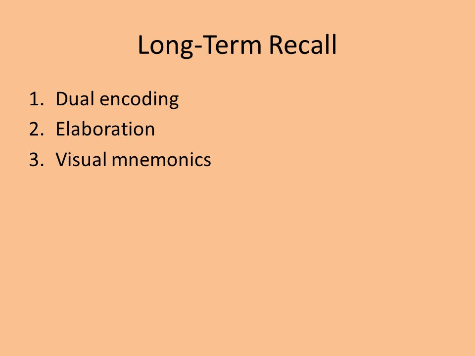 Long-Term Recall 1.Dual encoding 2.Elaboration 3.Visual mnemonics