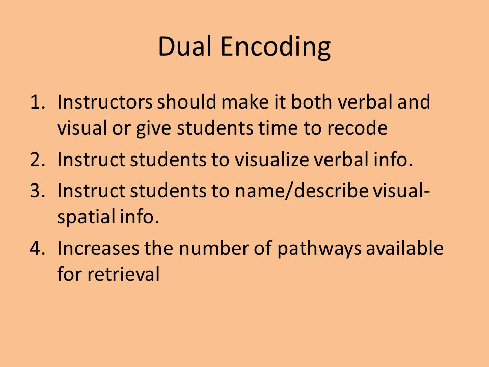 Dual Encoding 1.Instructors should make it both verbal and visual or give students time to recode 2.Instruct students to visualize verbal info. 3.Inst