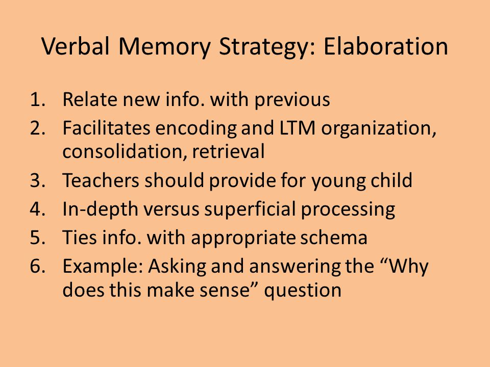 Verbal Memory Strategy: Elaboration 1.Relate new info. with previous 2.Facilitates encoding and LTM organization, consolidation, retrieval 3.Teachers