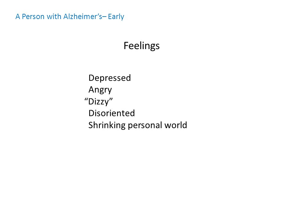 A Person with Alzheimer's– Early Feelings Depressed Angry Dizzy Disoriented Shrinking personal world