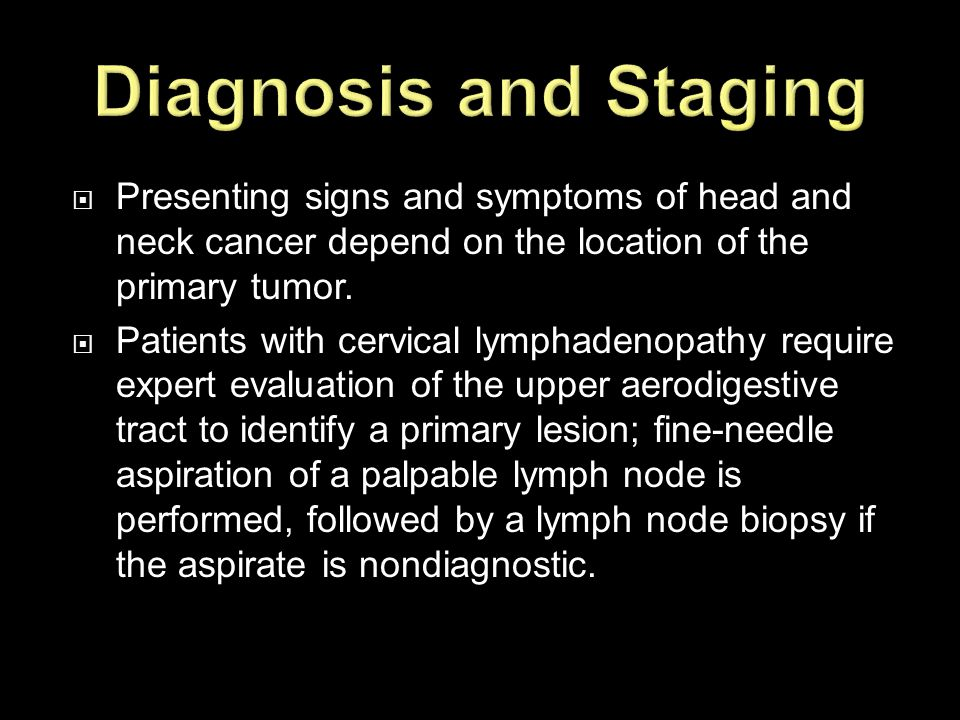  Presenting signs and symptoms of head and neck cancer depend on the location of the primary tumor.  Patients with cervical lymphadenopathy require