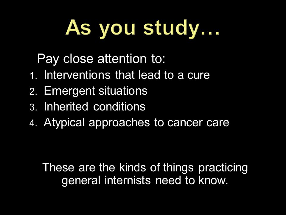 Pay close attention to: 1. Interventions that lead to a cure 2. Emergent situations 3. Inherited conditions 4. Atypical approaches to cancer care Thes