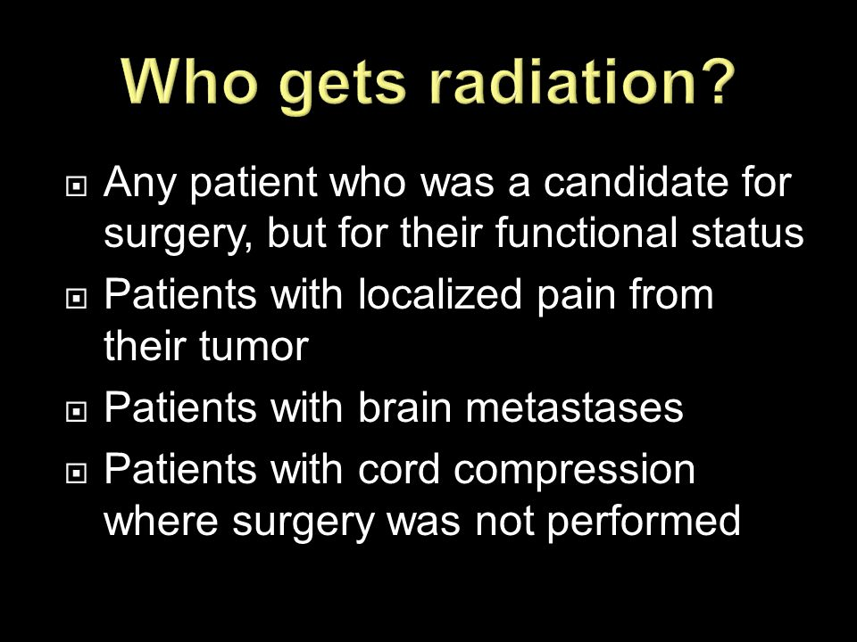  Any patient who was a candidate for surgery, but for their functional status  Patients with localized pain from their tumor  Patients with brain m