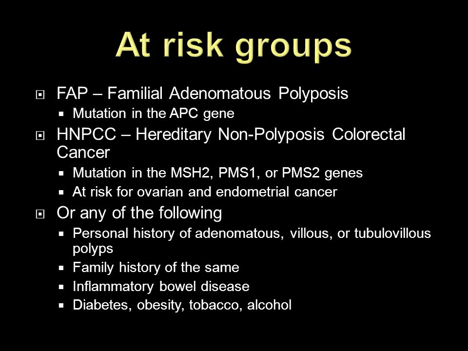  FAP – Familial Adenomatous Polyposis  Mutation in the APC gene  HNPCC – Hereditary Non-Polyposis Colorectal Cancer  Mutation in the MSH2, PMS1, o