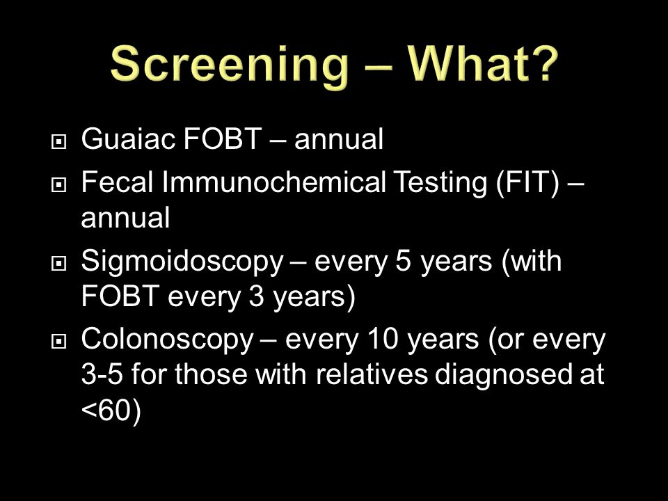  Guaiac FOBT – annual  Fecal Immunochemical Testing (FIT) – annual  Sigmoidoscopy – every 5 years (with FOBT every 3 years)  Colonoscopy – every 1