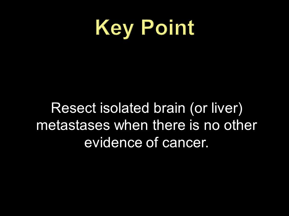 Resect isolated brain (or liver) metastases when there is no other evidence of cancer.