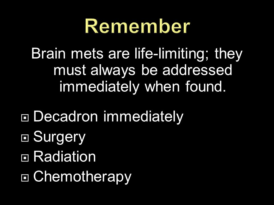 Brain mets are life-limiting; they must always be addressed immediately when found.  Decadron immediately  Surgery  Radiation  Chemotherapy