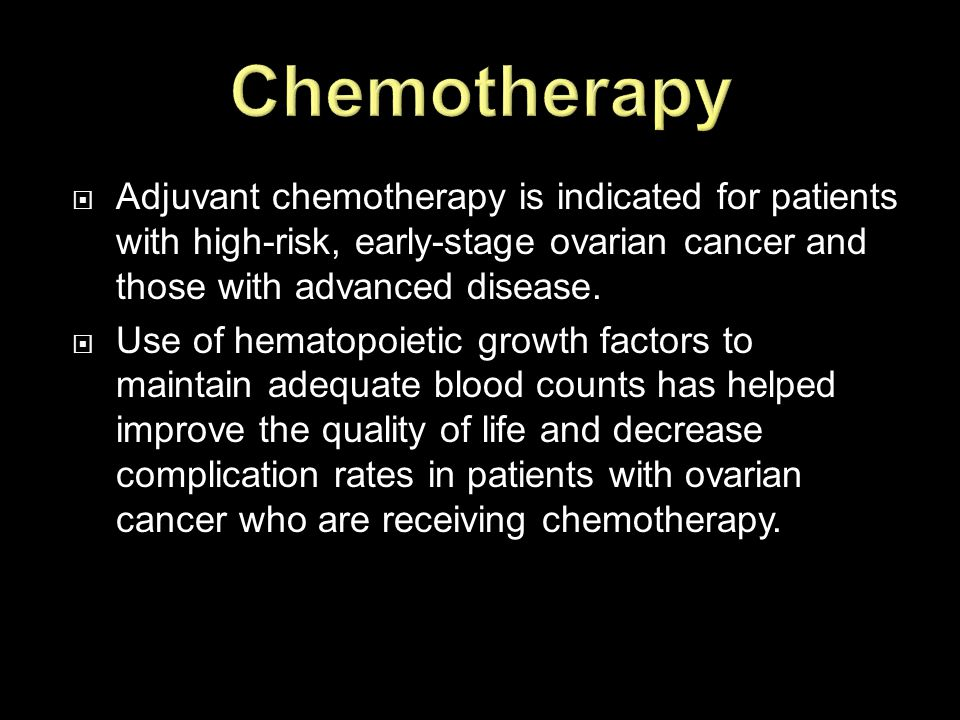  Adjuvant chemotherapy is indicated for patients with high-risk, early-stage ovarian cancer and those with advanced disease.  Use of hematopoietic g