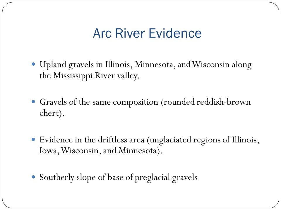 Arc River Evidence Upland gravels in Illinois, Minnesota, and Wisconsin along the Mississippi River valley. Gravels of the same composition (rounded r
