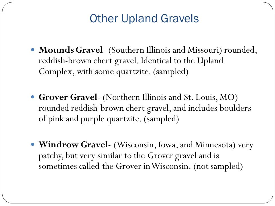 Other Upland Gravels Mounds Gravel- (Southern Illinois and Missouri) rounded, reddish-brown chert gravel. Identical to the Upland Complex, with some q