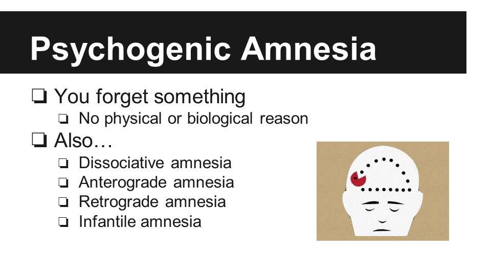 Psychogenic Amnesia ❏ You forget something ❏ No physical or biological reason ❏ Also… ❏ Dissociative amnesia ❏ Anterograde amnesia ❏ Retrograde amnesia ❏ Infantile amnesia