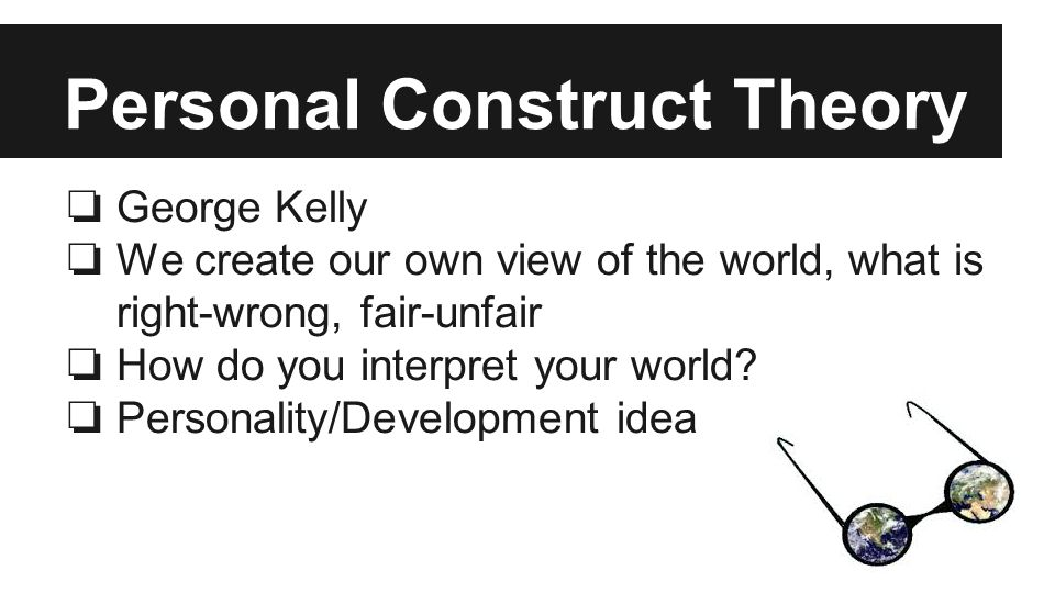 Personal Construct Theory ❏ George Kelly ❏ We create our own view of the world, what is right-wrong, fair-unfair ❏ How do you interpret your world.