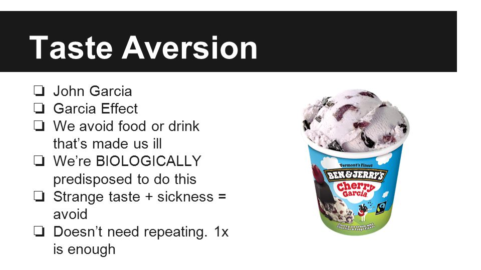 Taste Aversion ❏ John Garcia ❏ Garcia Effect ❏ We avoid food or drink that's made us ill ❏ We're BIOLOGICALLY predisposed to do this ❏ Strange taste + sickness = avoid ❏ Doesn't need repeating.