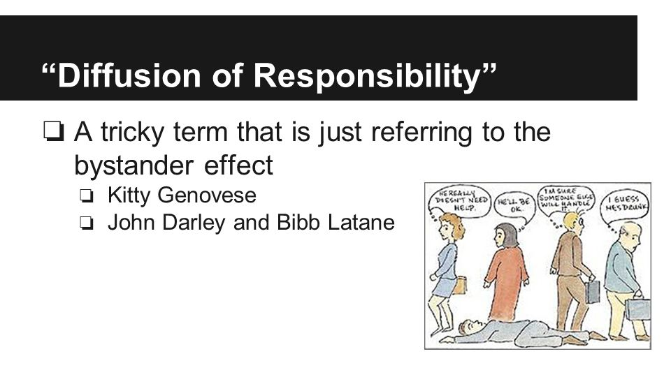 Diffusion of Responsibility ❏ A tricky term that is just referring to the bystander effect ❏ Kitty Genovese ❏ John Darley and Bibb Latane