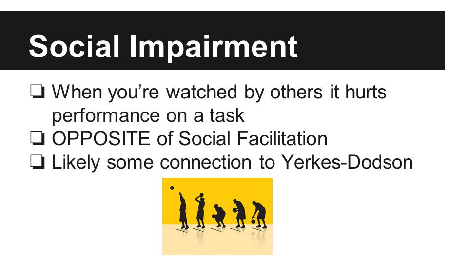 Social Impairment ❏ When you're watched by others it hurts performance on a task ❏ OPPOSITE of Social Facilitation ❏ Likely some connection to Yerkes-Dodson