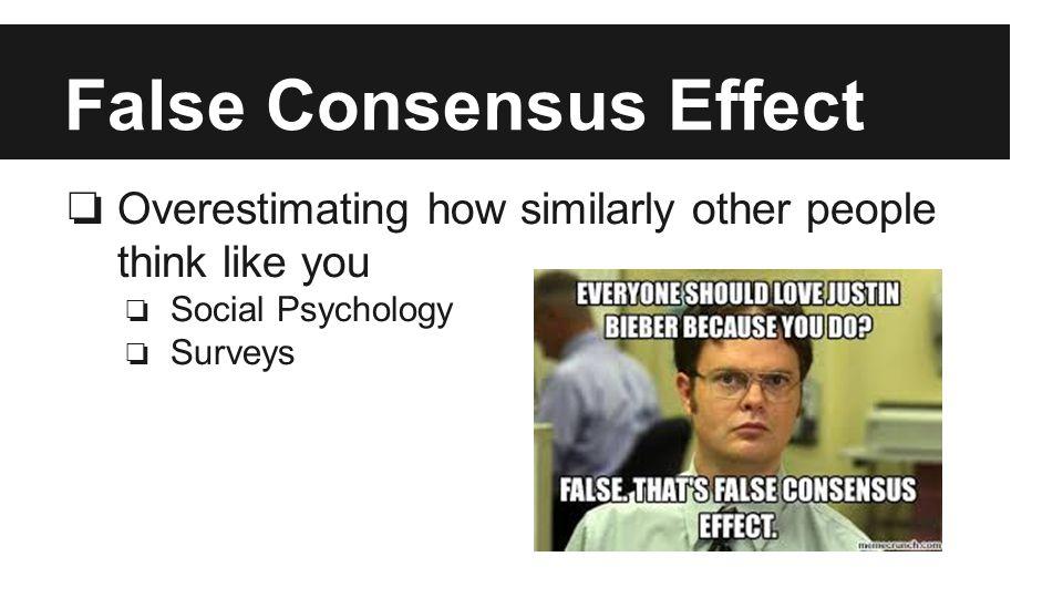 False Consensus Effect ❏ Overestimating how similarly other people think like you ❏ Social Psychology ❏ Surveys