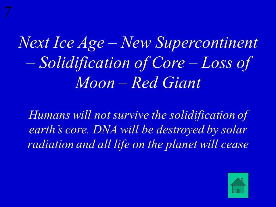 6 Put the following future events in order and explain which event will first spell doom for humanity… New Supercontinent, Red Giant, Loss of Moon, Next Ice Age, Solidification of Core