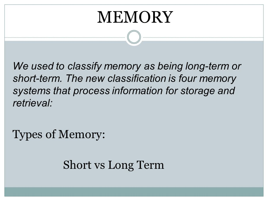 MEMORY We used to classify memory as being long-term or short-term. The new classification is four memory systems that process information for storage