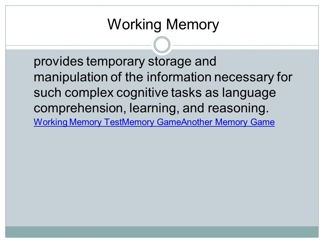 Working Memory provides temporary storage and manipulation of the information necessary for such complex cognitive tasks as language comprehension, le