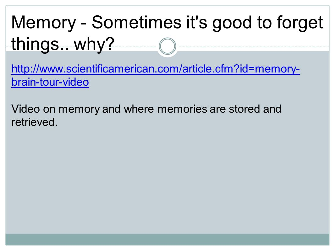 Memory - Sometimes it's good to forget things.. why? http://www.scientificamerican.com/article.cfm?id=memory- brain-tour-videohttp://www.scientificame