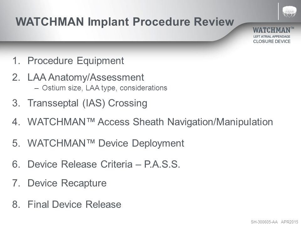 SH-300605-AA APR2015 WATCHMAN Implant Procedure Review 1.Procedure Equipment 2.LAA Anatomy/Assessment –Ostium size, LAA type, considerations 3.Transse