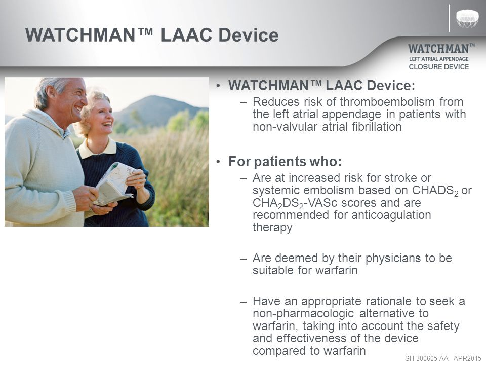 SH-300605-AA APR2015 WATCHMAN™ LAAC Device WATCHMAN™ LAAC Device: –Reduces risk of thromboembolism from the left atrial appendage in patients with non