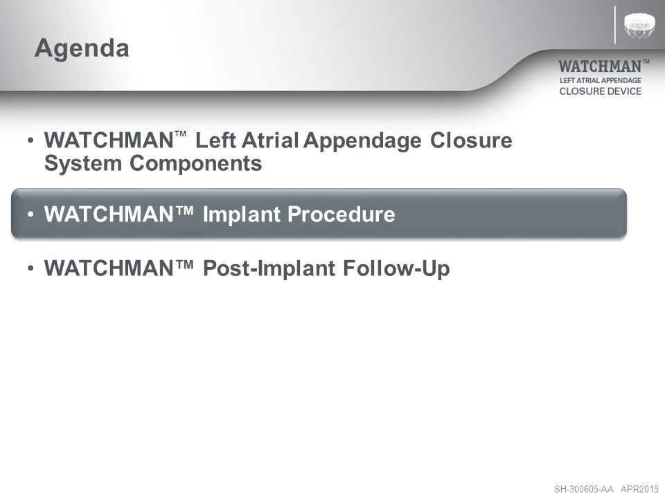 SH-300605-AA APR2015 WATCHMAN Implant Procedure Review 1.Procedure Equipment 2.LAA Anatomy/Assessment –Ostium size, LAA type, considerations 3.Transseptal (IAS) Crossing 4.WATCHMAN™ Access Sheath Navigation/Manipulation 5.WATCHMAN™ Device Deployment 6.Device Release Criteria – P.A.S.S.