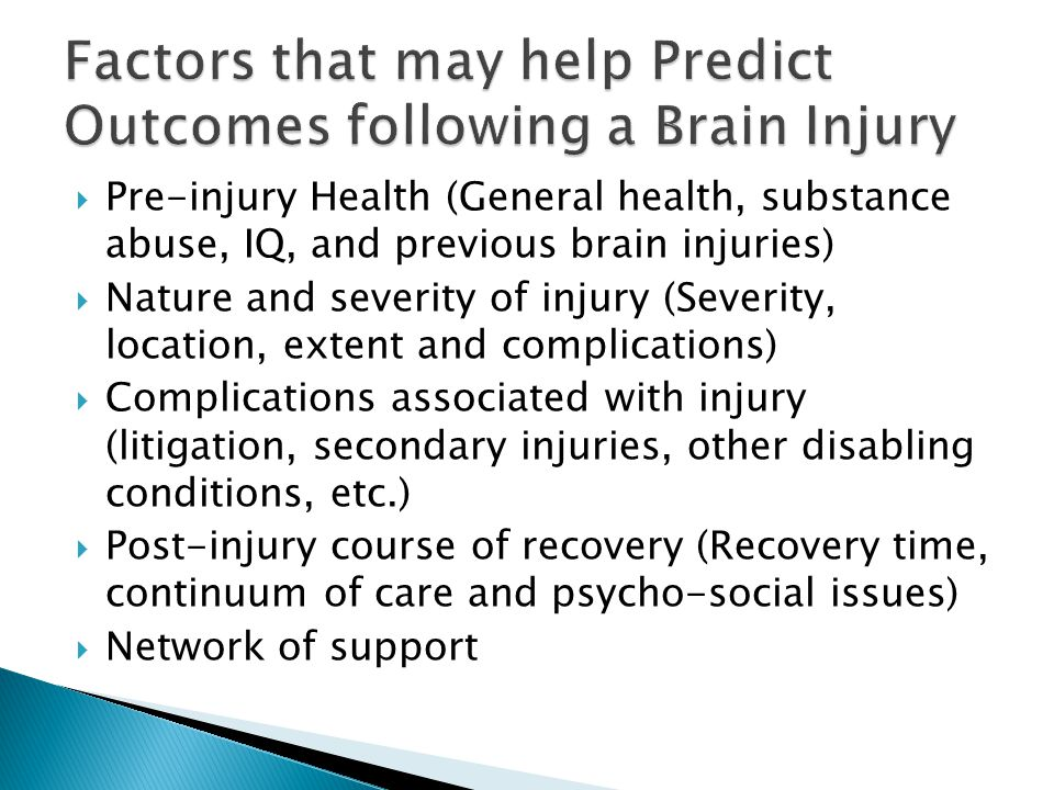 Pre-injury Health (General health, substance abuse, IQ, and previous brain injuries)  Nature and severity of injury (Severity, location, extent and complications)  Complications associated with injury (litigation, secondary injuries, other disabling conditions, etc.)  Post-injury course of recovery (Recovery time, continuum of care and psycho-social issues)  Network of support