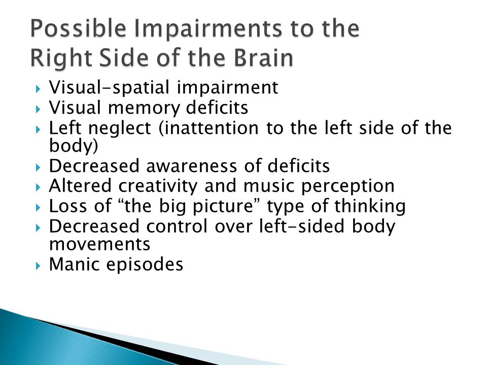  Visual-spatial impairment  Visual memory deficits  Left neglect (inattention to the left side of the body)  Decreased awareness of deficits  Altered creativity and music perception  Loss of the big picture type of thinking  Decreased control over left-sided body movements  Manic episodes