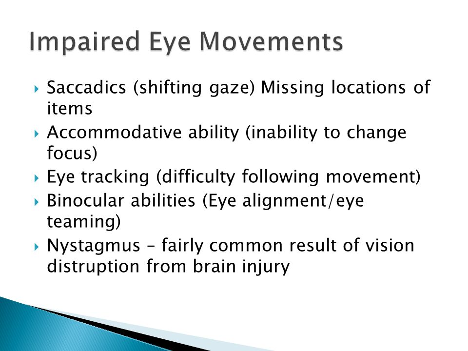  Saccadics (shifting gaze) Missing locations of items  Accommodative ability (inability to change focus)  Eye tracking (difficulty following movement)  Binocular abilities (Eye alignment/eye teaming)  Nystagmus – fairly common result of vision distruption from brain injury