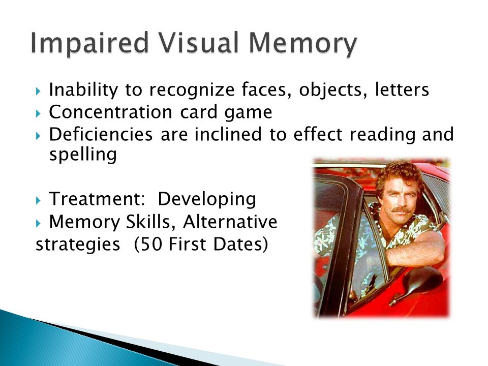  Inability to recognize faces, objects, letters  Concentration card game  Deficiencies are inclined to effect reading and spelling  Treatment: Developing  Memory Skills, Alternative strategies (50 First Dates)