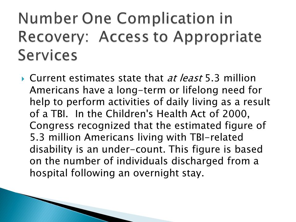  Current estimates state that at least 5.3 million Americans have a long-term or lifelong need for help to perform activities of daily living as a result of a TBI.