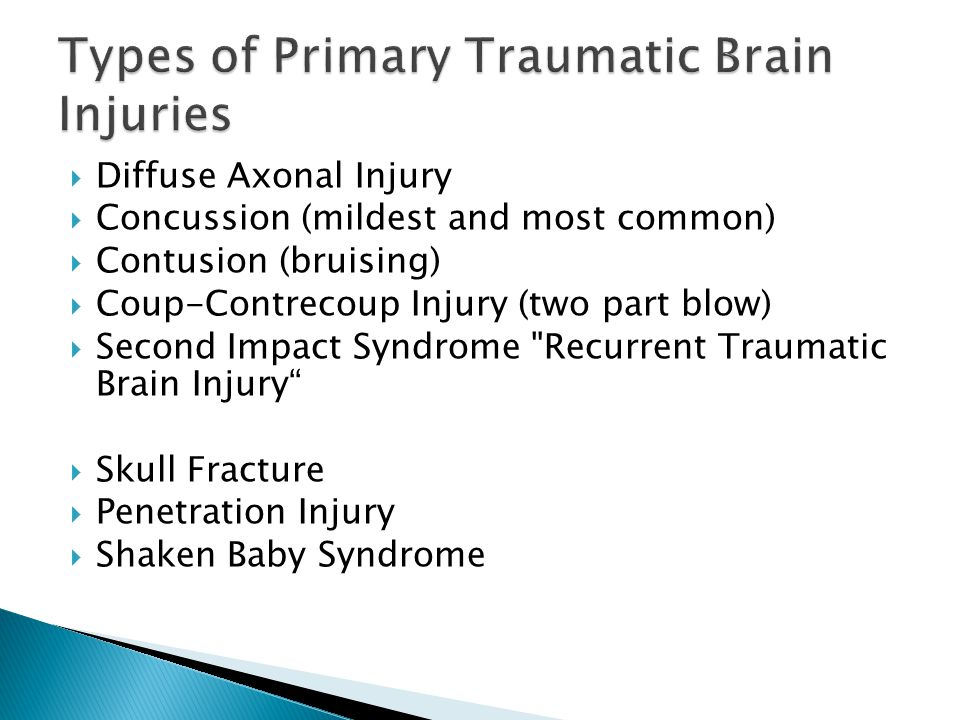  Diffuse Axonal Injury  Concussion (mildest and most common)  Contusion (bruising)  Coup-Contrecoup Injury (two part blow)  Second Impact Syndrome Recurrent Traumatic Brain Injury  Skull Fracture  Penetration Injury  Shaken Baby Syndrome