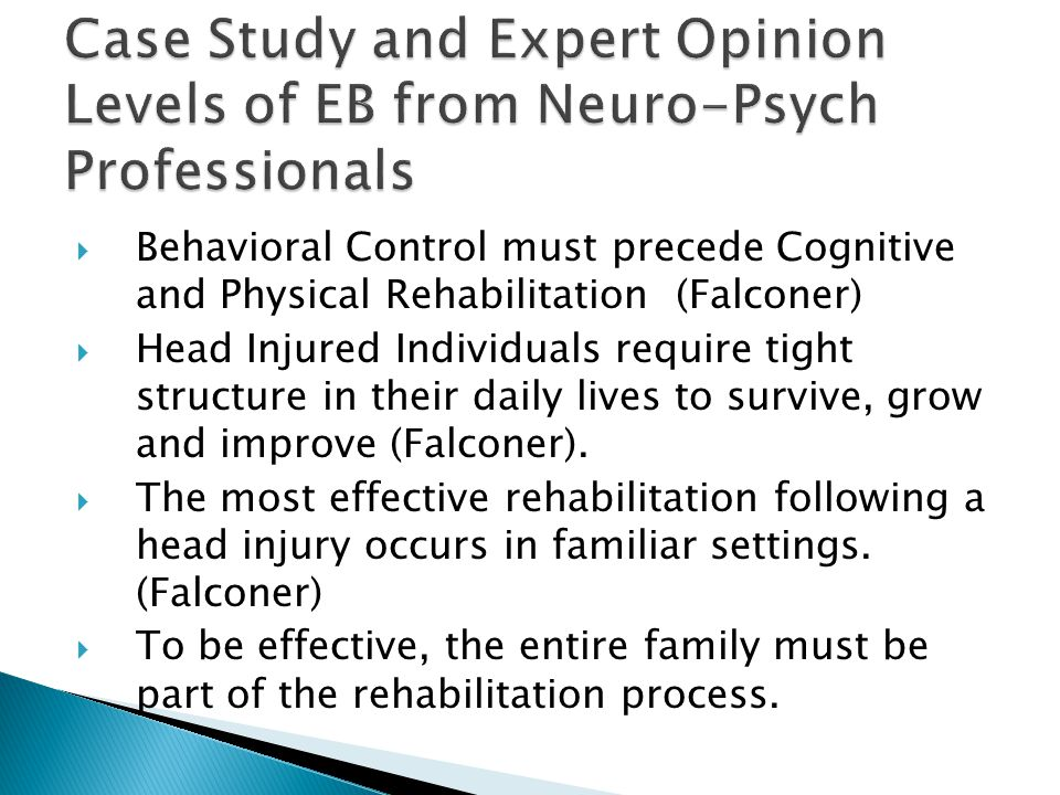  Behavioral Control must precede Cognitive and Physical Rehabilitation (Falconer)  Head Injured Individuals require tight structure in their daily lives to survive, grow and improve (Falconer).