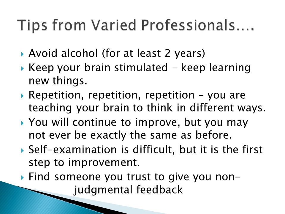  Avoid alcohol (for at least 2 years)  Keep your brain stimulated – keep learning new things.
